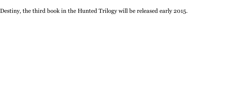 Destiny, the third book in the Hunted Trilogy will be released early 2015.